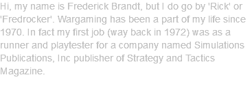 Hi, my name is Frederick Brandt, but I do go by 'Rick' or 'Fredrocker'. Wargaming has been a part of my life since 1970. In fact my first job (way back in 1972) was as a runner and playtester for a company named Simulations Publications, Inc publisher of Strategy and Tactics Magazine.
